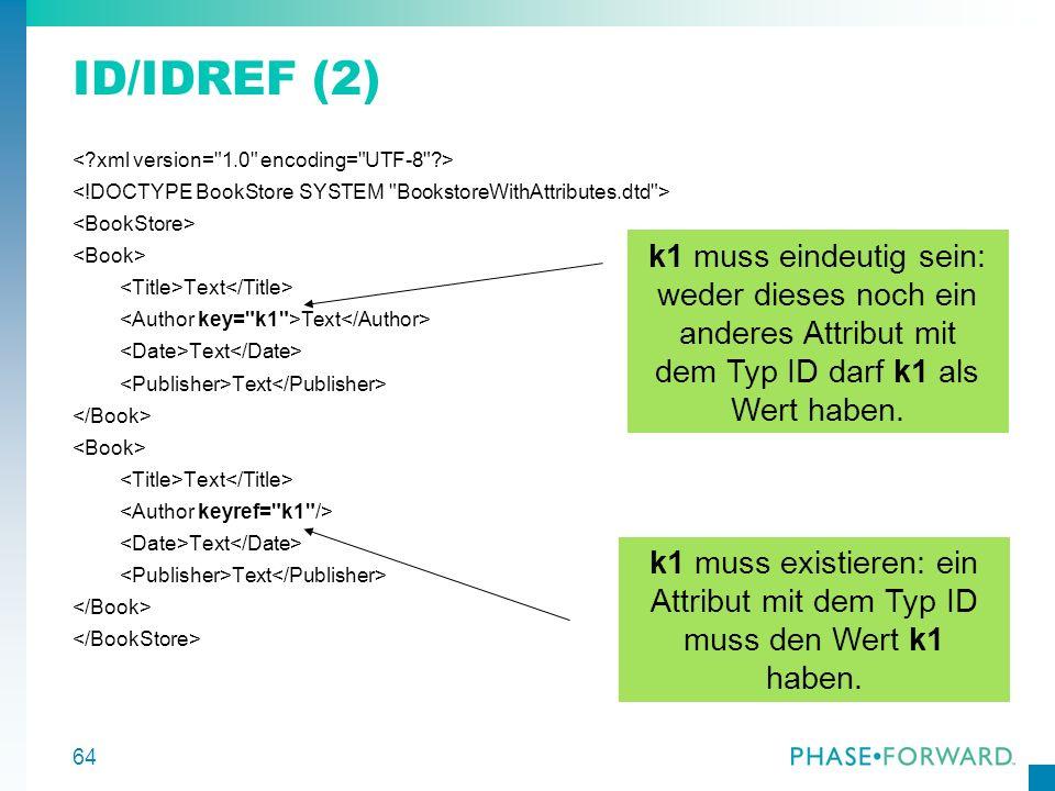 64 ID/IDREF (2) Text Text Text k1 muss eindeutig sein: weder dieses noch ein anderes Attribut mit dem Typ ID darf k1 als Wert haben. k1 muss existiere