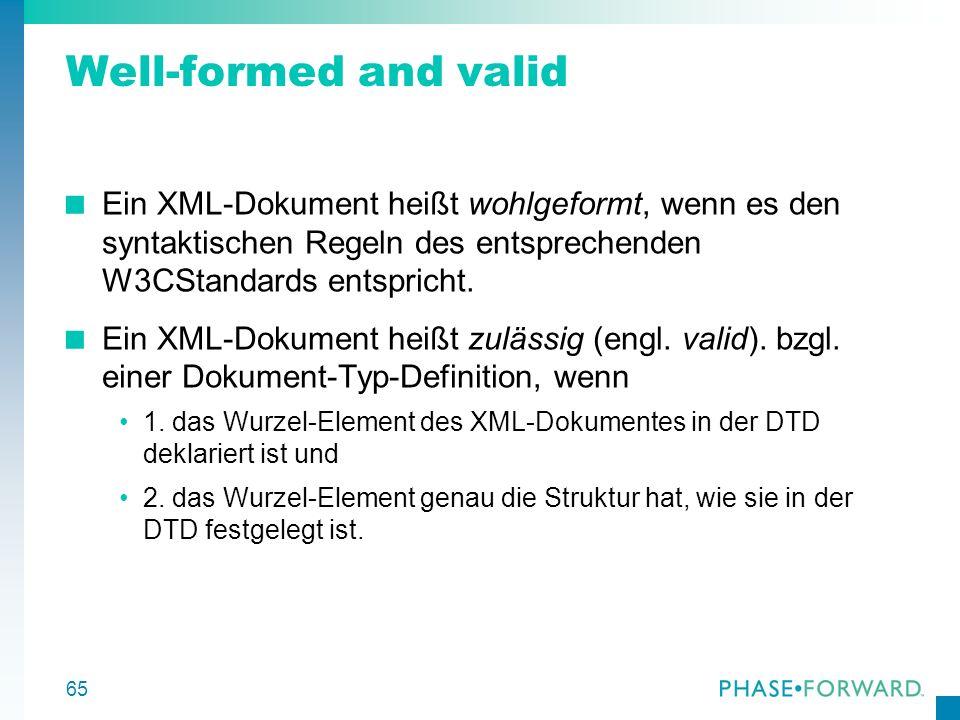 65 Well-formed and valid Ein XML-Dokument heißt wohlgeformt, wenn es den syntaktischen Regeln des entsprechenden W3CStandards entspricht. Ein XML-Doku