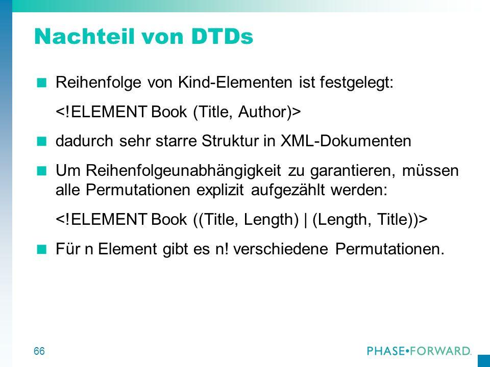 66 Nachteil von DTDs Reihenfolge von Kind-Elementen ist festgelegt: dadurch sehr starre Struktur in XML-Dokumenten Um Reihenfolgeunabhängigkeit zu gar
