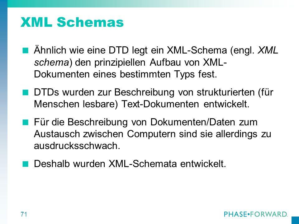 71 XML Schemas Ähnlich wie eine DTD legt ein XML-Schema (engl. XML schema) den prinzipiellen Aufbau von XML- Dokumenten eines bestimmten Typs fest. DT