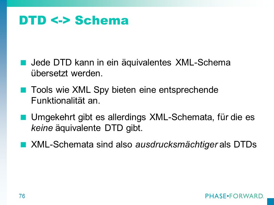 76 DTD Schema Jede DTD kann in ein äquivalentes XML-Schema übersetzt werden. Tools wie XML Spy bieten eine entsprechende Funktionalität an. Umgekehrt