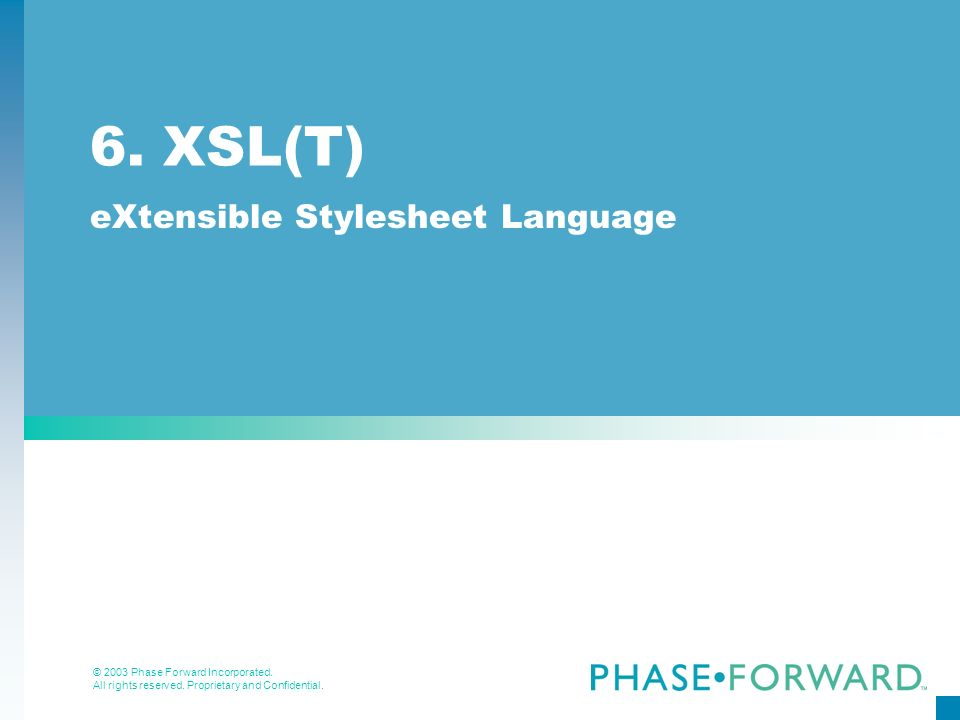 © 2003 Phase Forward Incorporated. All rights reserved. Proprietary and Confidential. 6. XSL(T) eXtensible Stylesheet Language