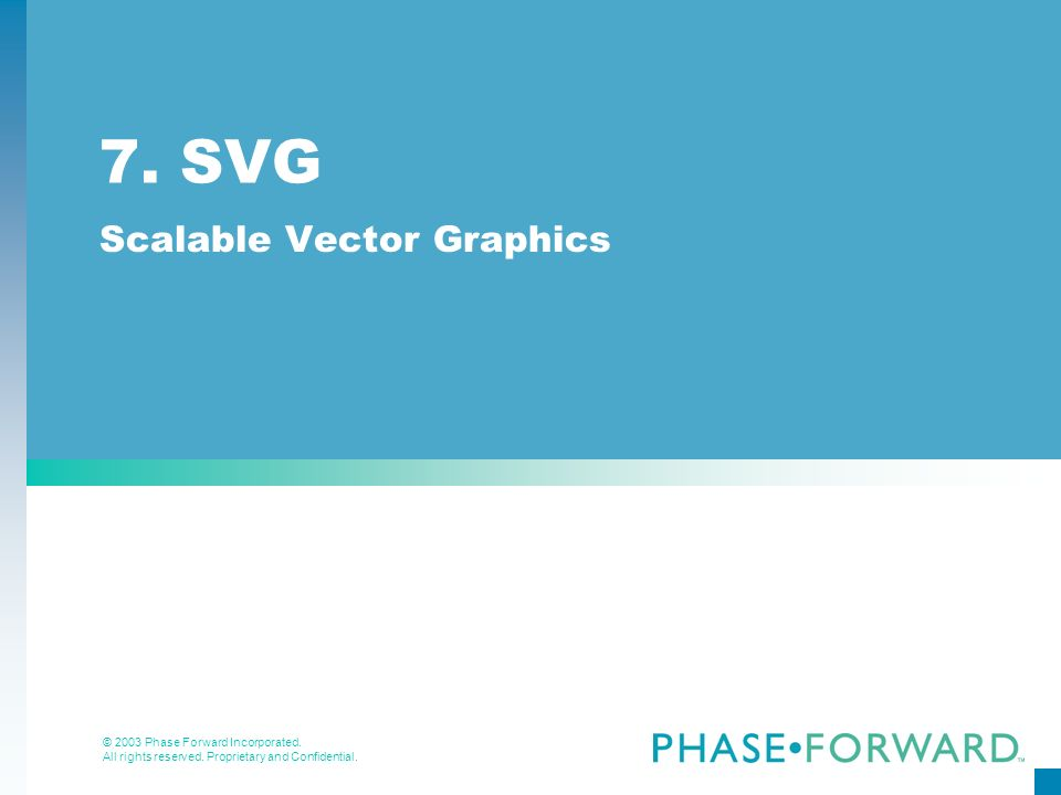 © 2003 Phase Forward Incorporated. All rights reserved. Proprietary and Confidential. 7. SVG Scalable Vector Graphics