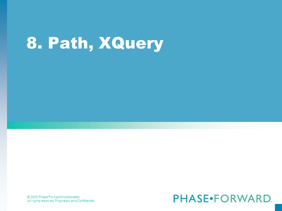 © 2003 Phase Forward Incorporated. All rights reserved. Proprietary and Confidential. 8. Path, XQuery
