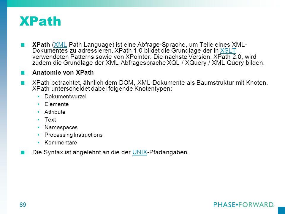 89 XPath XPath (XML Path Language) ist eine Abfrage-Sprache, um Teile eines XML- Dokumentes zu adressieren. XPath 1.0 bildet die Grundlage der in XSLT