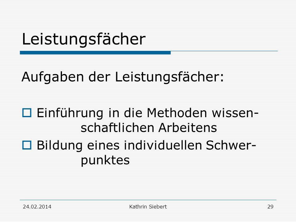 Kathrin Siebert Leistungsfächer Aufgaben der Leistungsfächer: Einführung in die Methoden wissen- schaftlichen Arbeitens Bildung eines individuellen Schwer- punktes 24.02.201429