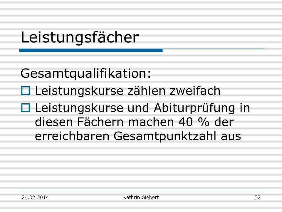 Kathrin Siebert Leistungsfächer Gesamtqualifikation: Leistungskurse zählen zweifach Leistungskurse und Abiturprüfung in diesen Fächern machen 40 % der erreichbaren Gesamtpunktzahl aus 24.02.201432