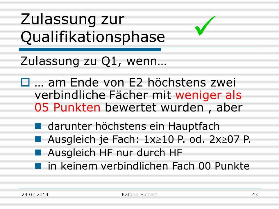 Kathrin Siebert Zulassung zur Qualifikationsphase Zulassung zu Q1, wenn… … am Ende von E2 höchstens zwei verbindliche Fächer mit weniger als 05 Punkten bewertet wurden, aber darunter höchstens ein Hauptfach Ausgleich je Fach: 1x10 P.