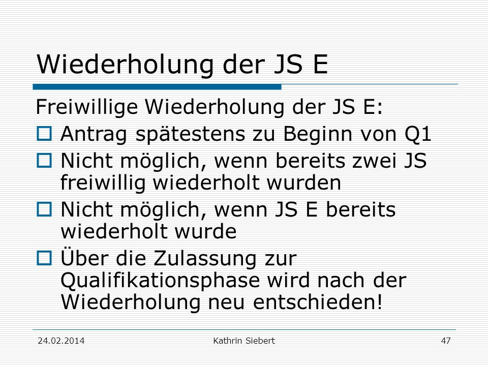 Kathrin Siebert Wiederholung der JS E Freiwillige Wiederholung der JS E: Antrag spätestens zu Beginn von Q1 Nicht möglich, wenn bereits zwei JS freiwillig wiederholt wurden Nicht möglich, wenn JS E bereits wiederholt wurde Über die Zulassung zur Qualifikationsphase wird nach der Wiederholung neu entschieden.