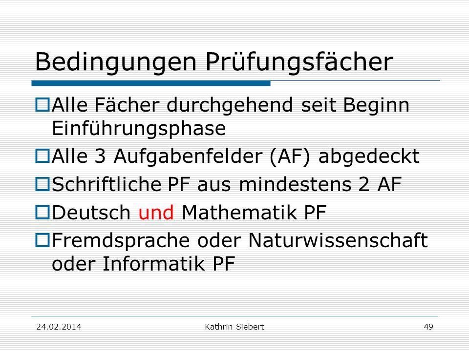 Kathrin Siebert Bedingungen Prüfungsfächer Alle Fächer durchgehend seit Beginn Einführungsphase Alle 3 Aufgabenfelder (AF) abgedeckt Schriftliche PF aus mindestens 2 AF Deutsch und Mathematik PF Fremdsprache oder Naturwissenschaft oder Informatik PF 24.02.201449