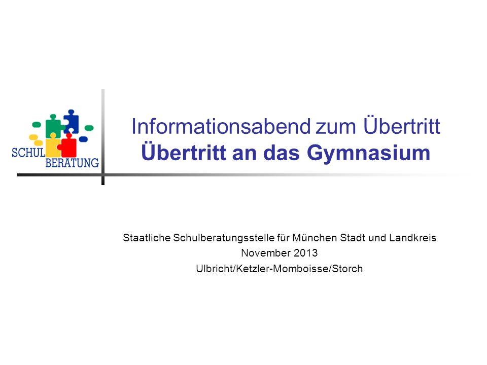 Informationsabend zum Übertritt Übertritt an das Gymnasium Staatliche Schulberatungsstelle für München Stadt und Landkreis November 2013 Ulbricht/Ketz