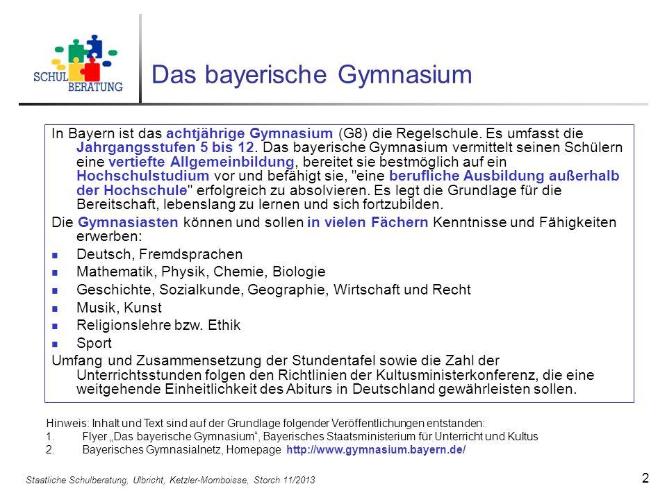 Staatliche Schulberatung, Ulbricht, Ketzler-Momboisse, Storch 11/2013 2 Das bayerische Gymnasium In Bayern ist das achtjährige Gymnasium (G8) die Rege