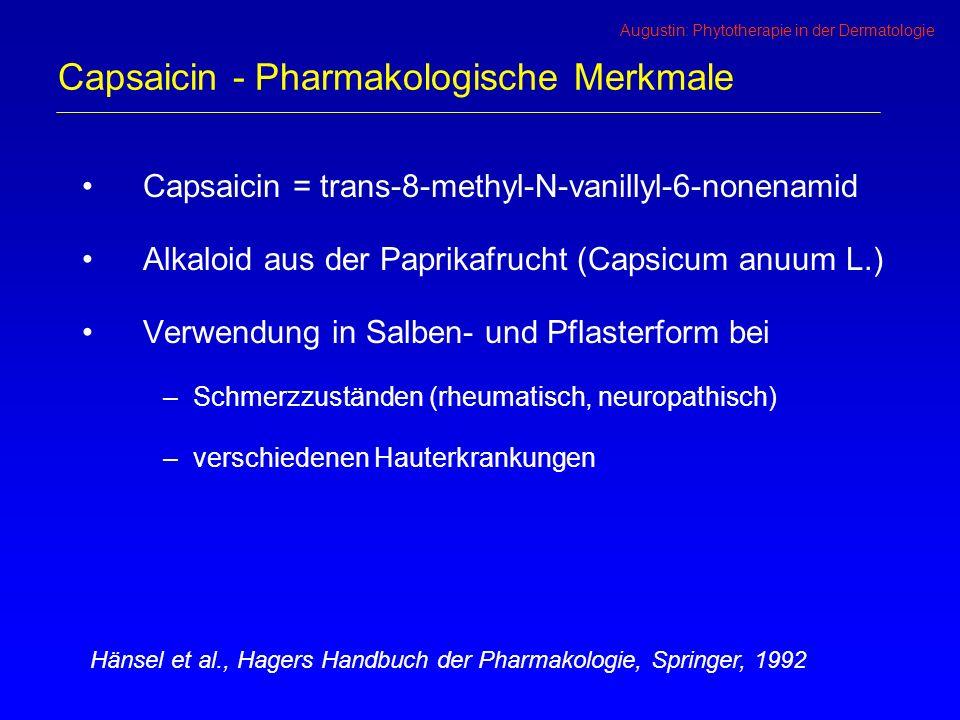 Augustin: Phytotherapie in der Dermatologie Capsaicin - Pharmakologische Merkmale Capsaicin = trans-8-methyl-N-vanillyl-6-nonenamid Alkaloid aus der Paprikafrucht (Capsicum anuum L.) Verwendung in Salben- und Pflasterform bei –Schmerzzuständen (rheumatisch, neuropathisch) –verschiedenen Hauterkrankungen Hänsel et al., Hagers Handbuch der Pharmakologie, Springer, 1992