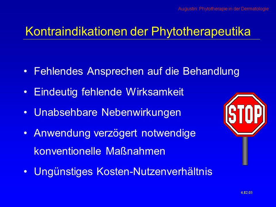 Augustin: Phytotherapie in der Dermatologie Kontraindikationen der Phytotherapeutika Fehlendes Ansprechen auf die Behandlung Eindeutig fehlende Wirksamkeit Unabsehbare Nebenwirkungen Anwendung verzögert notwendige konventionelle Maßnahmen Ungünstiges Kosten-Nutzenverhältnis 4.82.03