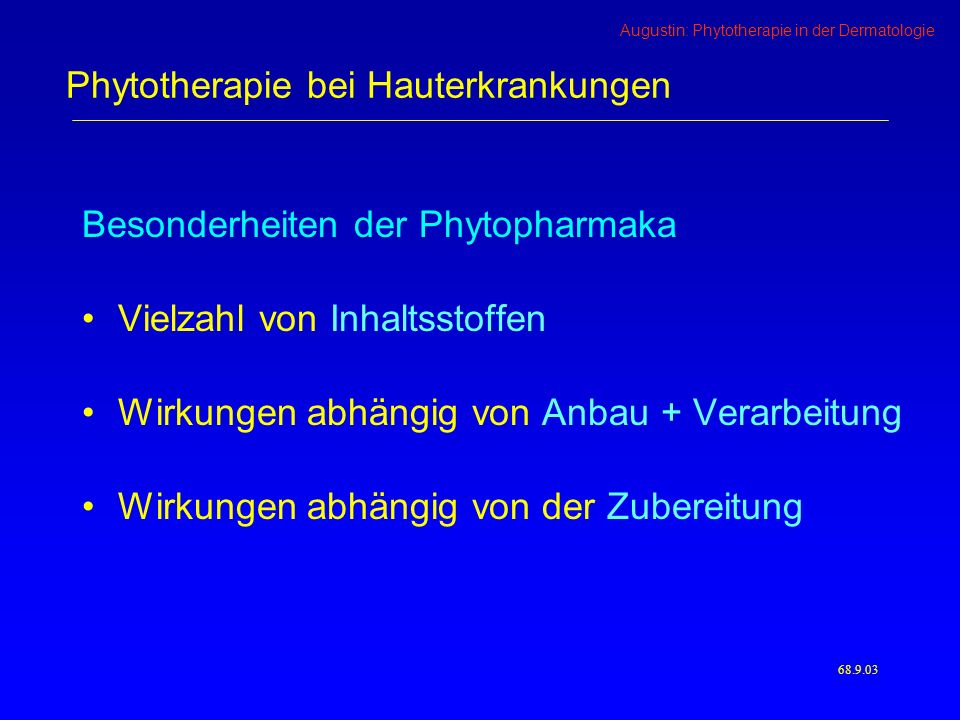 Augustin: Phytotherapie in der Dermatologie 68.10.03 Phytotherapie bei Hauterkrankungen Johanniskraut Hypericin Hyperforin Ätherische Öle Flavonoide Hypericin Hyperforin FlavonoideQuercetin, Hyperosid, Luteolin, Kämpferol, Myrcetin, Rutin, Dihydroquercetin ätherische ÖleThujen, Pinen, Camphen, Myrcen, Terpinen, Cymen, Campher, Geraniol, Caryophyllen, Humulen SäurenChlorogensäure, Kaffeesäure, Ascorbinsäure GerbstoffeCatechin, Epicatechin FarbstoffeLutein, Chlorophyll AnthrachinoneSkyrin, Oxyskyrin XanthonderivateTetrahydroxyxanthon, Maculatuxanthon, Mangiferin Fette und Wachse Übersicht bei Schempp et al., Hautarzt 5/2002