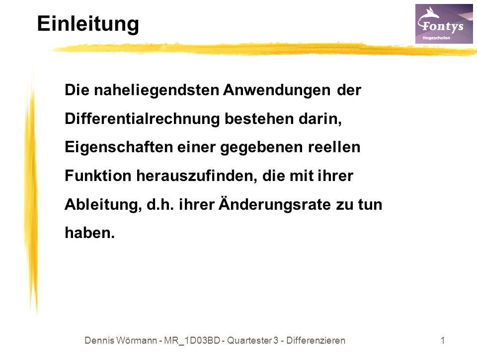 Dennis Wörmann - MR_1D03BD - Quartester 3 - Differenzieren1 Einleitung Die naheliegendsten Anwendungen der Differentialrechnung bestehen darin, Eigenschaften einer gegebenen reellen Funktion herauszufinden, die mit ihrer Ableitung, d.h.