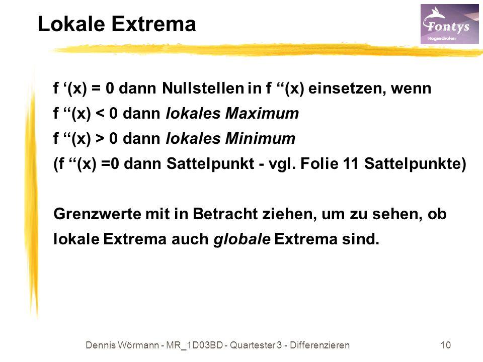 Dennis Wörmann - MR_1D03BD - Quartester 3 - Differenzieren10 Lokale Extrema f (x) = 0 dann Nullstellen in f (x) einsetzen, wenn f (x) < 0 dann lokales Maximum f (x) > 0 dann lokales Minimum (f (x) =0 dann Sattelpunkt - vgl.