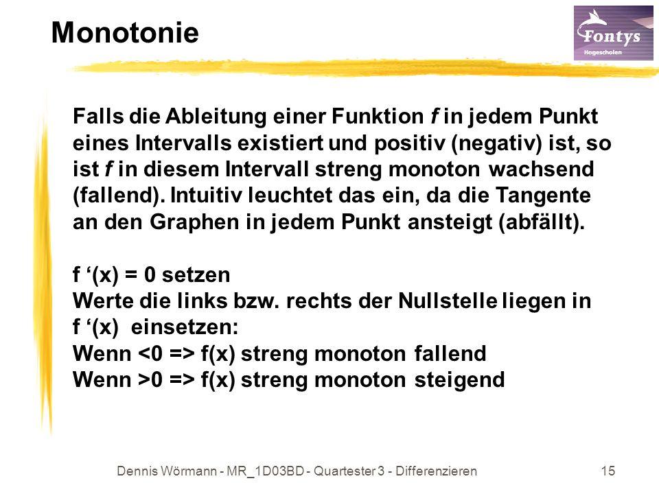 Dennis Wörmann - MR_1D03BD - Quartester 3 - Differenzieren15 Monotonie Falls die Ableitung einer Funktion f in jedem Punkt eines Intervalls existiert und positiv (negativ) ist, so ist f in diesem Intervall streng monoton wachsend (fallend).