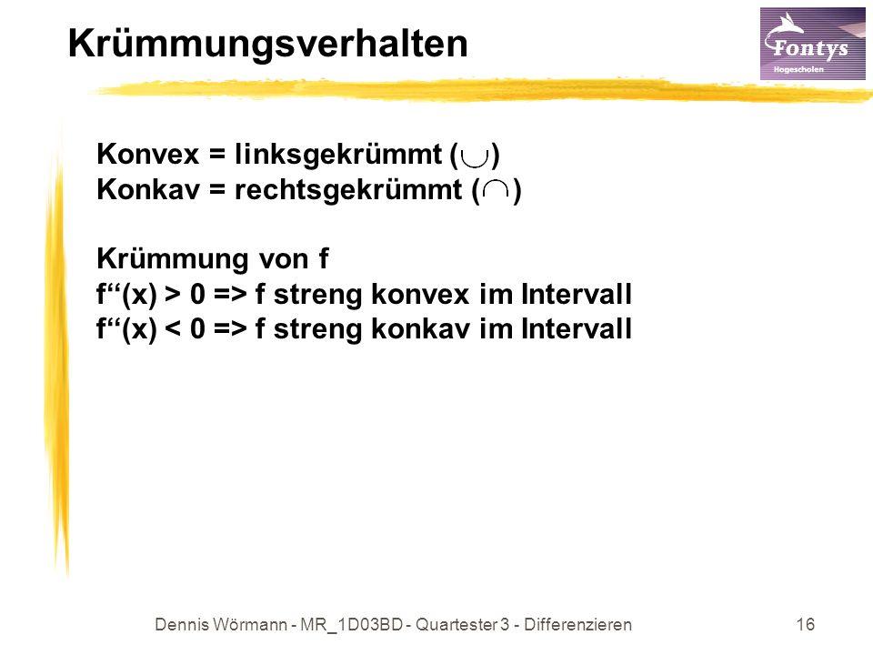 Dennis Wörmann - MR_1D03BD - Quartester 3 - Differenzieren16 Krümmungsverhalten Konvex = linksgekrümmt ( ) Konkav = rechtsgekrümmt ( ) Krümmung von f f(x) > 0 => f streng konvex im Intervall f(x) f streng konkav im Intervall