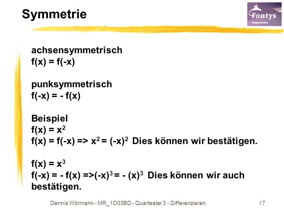 Dennis Wörmann - MR_1D03BD - Quartester 3 - Differenzieren17 Symmetrie achsensymmetrisch f(x) = f(-x) punksymmetrisch f(-x) = - f(x) Beispiel f(x) = x 2 f(x) = f(-x) => x 2 = (-x) 2 Dies können wir bestätigen.