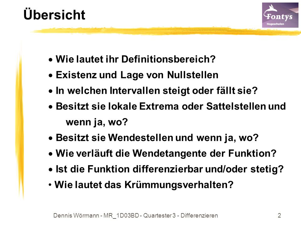 Dennis Wörmann - MR_1D03BD - Quartester 3 - Differenzieren2 Übersicht Wie lautet ihr Definitionsbereich? Existenz und Lage von Nullstellen In welchen