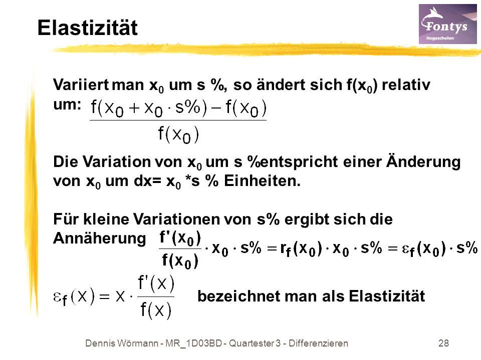 Dennis Wörmann - MR_1D03BD - Quartester 3 - Differenzieren28 Elastizität Variiert man x 0 um s %, so ändert sich f(x 0 ) relativ um: Die Variation von x 0 um s %entspricht einer Änderung von x 0 um dx= x 0 *s % Einheiten.