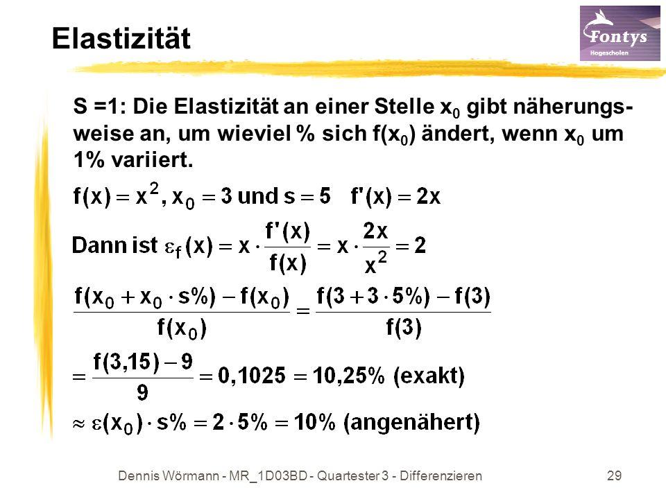 Dennis Wörmann - MR_1D03BD - Quartester 3 - Differenzieren29 Elastizität S =1: Die Elastizität an einer Stelle x 0 gibt näherungs- weise an, um wieviel % sich f(x 0 ) ändert, wenn x 0 um 1% variiert.