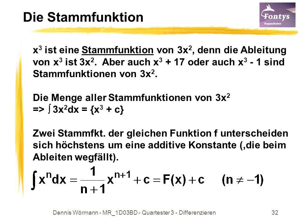 Dennis Wörmann - MR_1D03BD - Quartester 3 - Differenzieren32 Die Stammfunktion x 3 ist eine Stammfunktion von 3x 2, denn die Ableitung von x 3 ist 3x 2.