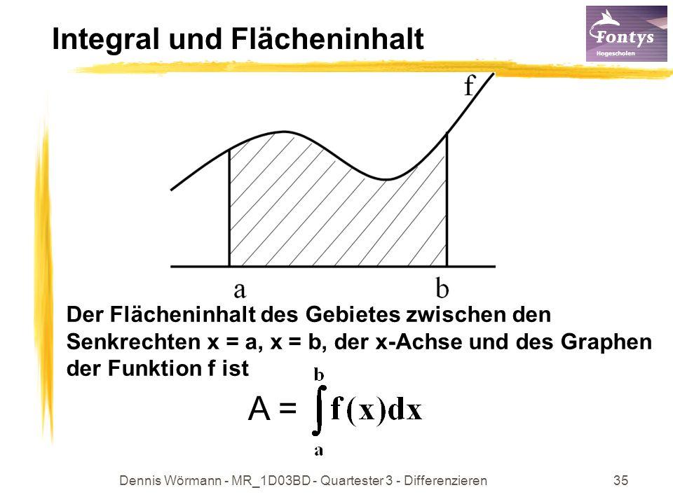 Dennis Wörmann - MR_1D03BD - Quartester 3 - Differenzieren35 Integral und Flächeninhalt Der Flächeninhalt des Gebietes zwischen den Senkrechten x = a, x = b, der x-Achse und des Graphen der Funktion f ist A =