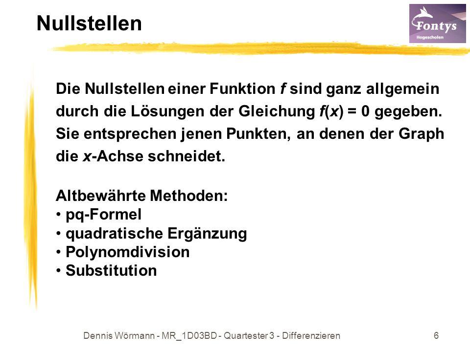 Dennis Wörmann - MR_1D03BD - Quartester 3 - Differenzieren6 Nullstellen Die Nullstellen einer Funktion f sind ganz allgemein durch die Lösungen der Gleichung f(x) = 0 gegeben.
