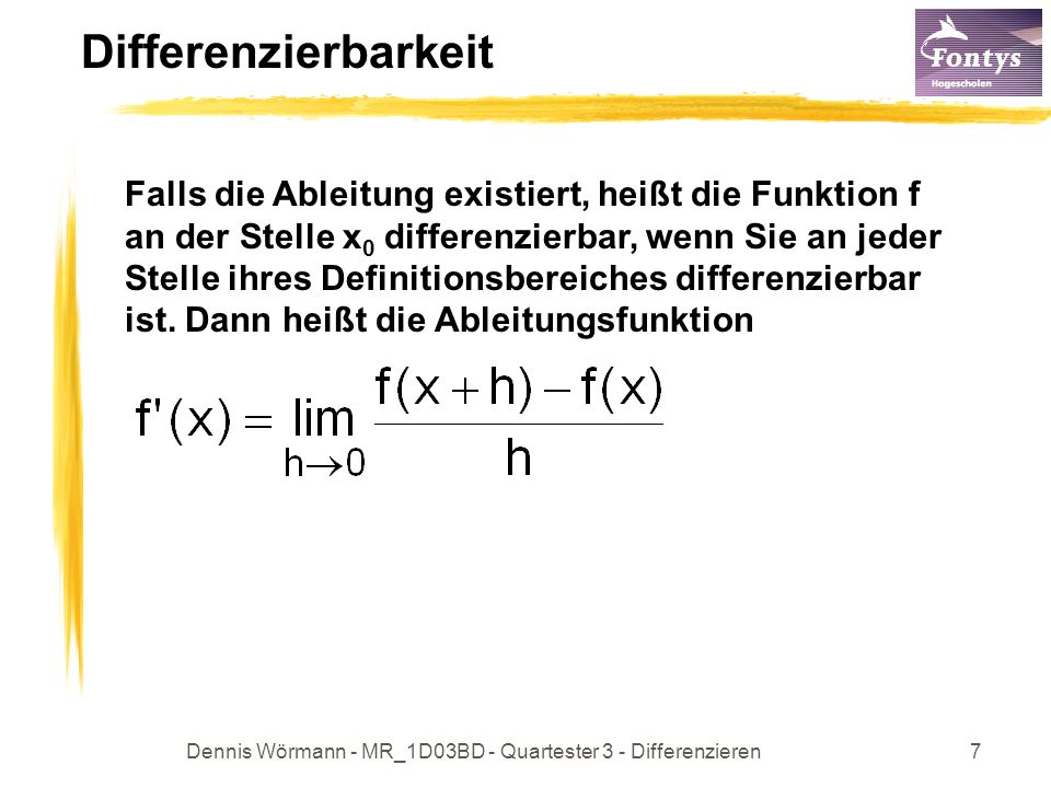 Dennis Wörmann - MR_1D03BD - Quartester 3 - Differenzieren7 Differenzierbarkeit Falls die Ableitung existiert, heißt die Funktion f an der Stelle x 0