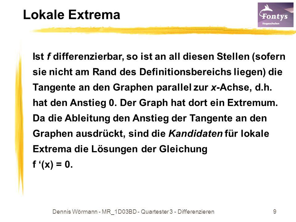 Dennis Wörmann - MR_1D03BD - Quartester 3 - Differenzieren9 Lokale Extrema Ist f differenzierbar, so ist an all diesen Stellen (sofern sie nicht am Rand des Definitionsbereichs liegen) die Tangente an den Graphen parallel zur x-Achse, d.h.