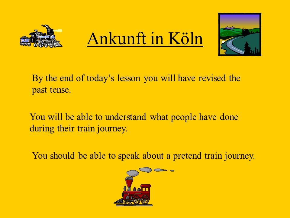 Ankunft in Köln By the end of todays lesson you will have revised the past tense. You will be able to understand what people have done during their tr
