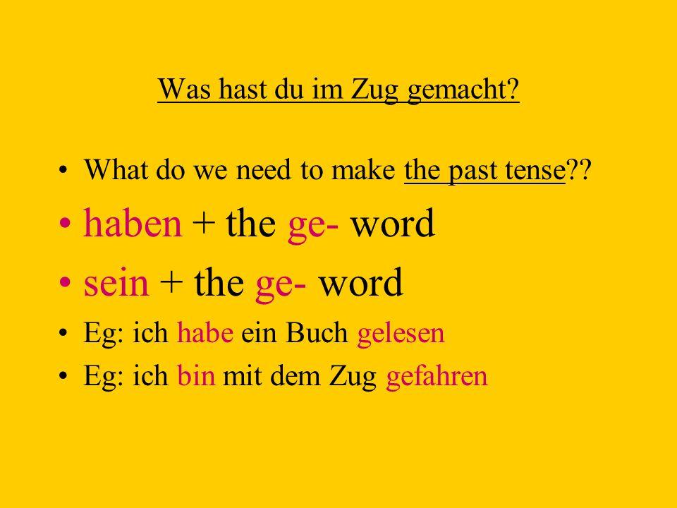 Was hast du im Zug gemacht? What do we need to make the past tense?? haben + the ge- word sein + the ge- word Eg: ich habe ein Buch gelesen Eg: ich bi