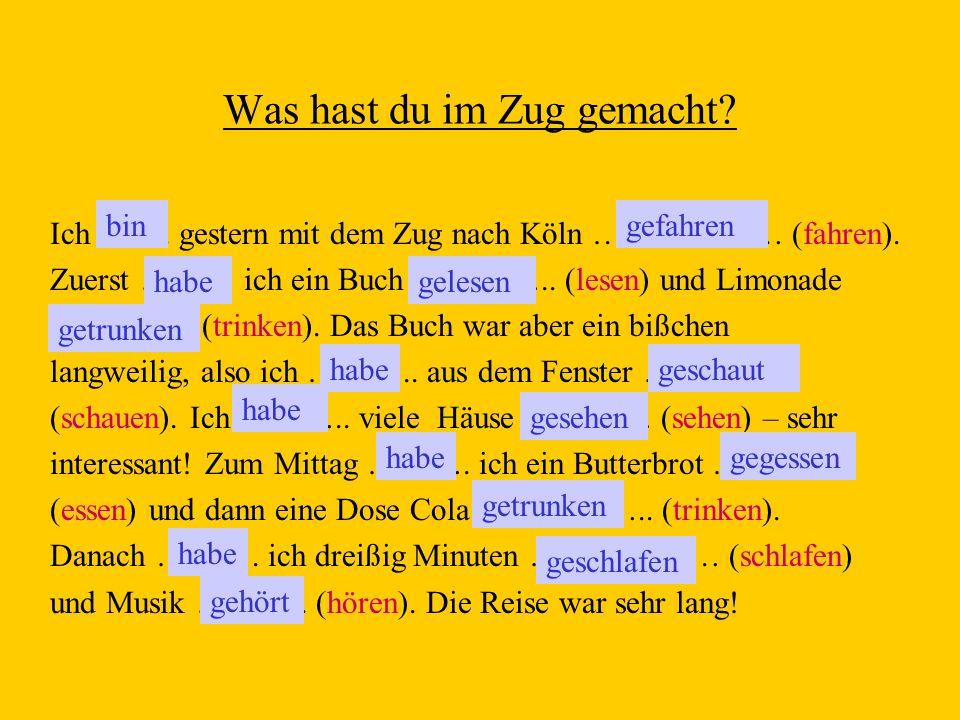 Was hast du im Zug gemacht? Ich ……. gestern mit dem Zug nach Köln ……………… (fahren). Zuerst ……… ich ein Buch ………….. (lesen) und Limonade ………….. (trinken