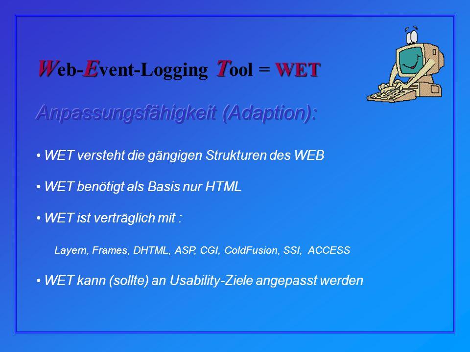 WET versteht die gängigen Strukturen des WEB WET benötigt als Basis nur HTML WET ist verträglich mit : Layern, Frames, DHTML, ASP, CGI, ColdFusion, SSI, ACCESS WET kann (sollte) an Usability-Ziele angepasst werden WET WET W eb- E vent-Logging T ool = WET