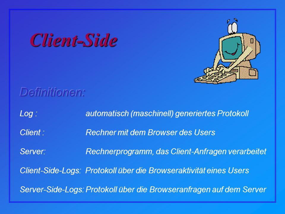 Client-Side Log : automatisch (maschinell) generiertes Protokoll Client : Rechner mit dem Browser des Users Server: Rechnerprogramm, das Client-Anfragen verarbeitet Client-Side-Logs: Protokoll über die Browseraktivität eines Users Server-Side-Logs: Protokoll über die Browseranfragen auf dem Server