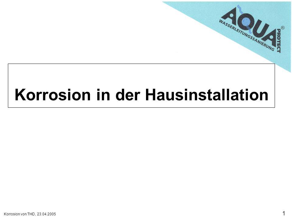 Korrosion von THD, 23.04.2005 12 Korrosionserscheinungen Risskorrosion Lochkorrosion Muldenkorrosion Flächenkorrosion Korrosionserscheinungen können als Risse, Löcher, Mulden oder flächige Wanddickenänderungen am Werkstoff auftreten.