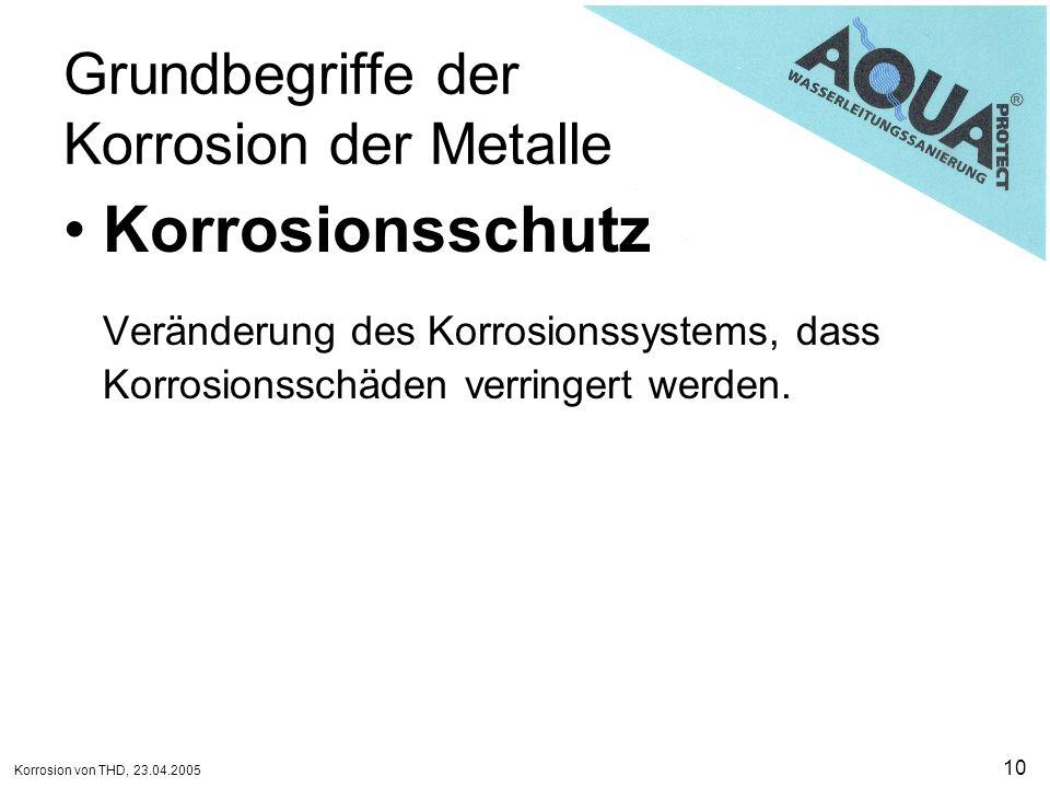Korrosion von THD, 23.04.2005 10 Grundbegriffe der Korrosion der Metalle Korrosionsschutz Veränderung des Korrosionssystems, dass Korrosionsschäden ve