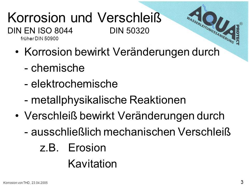 Korrosion von THD, 23.04.2005 14 Arten der Korrosion Lochkorrosion,,Örtliche Korrosion, die zu Löchern führt, das heißt zu Hohlräumen, die sich von der Oberfläche in das Metallinnere ausdehnen. (DIN EN ISO 8044:1999) Der Lochfraß ist eine örtliche, nadelstichartige, in die Tiefe gehende Korrosionsform.