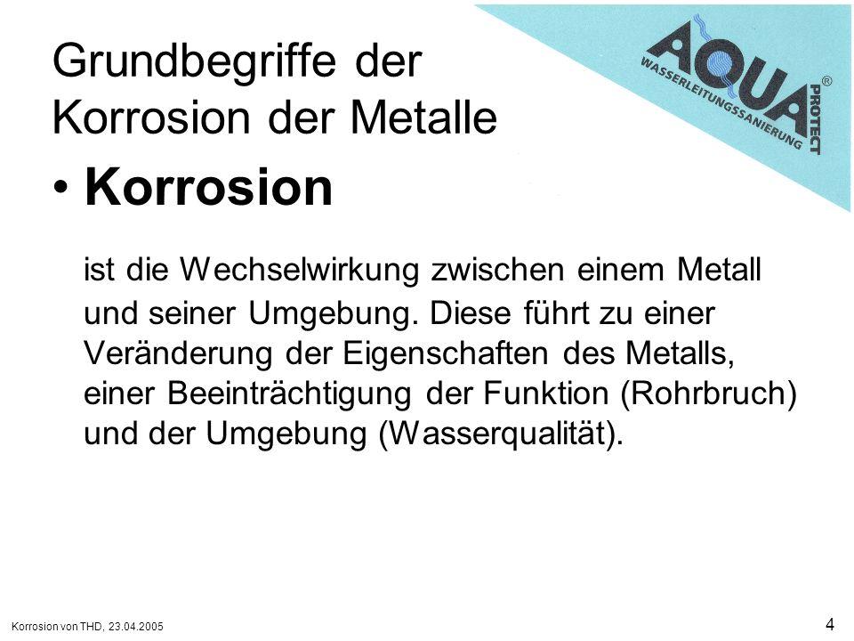 Korrosion von THD, 23.04.2005 5 Grundbegriffe der Korrosion der Metalle Korrosionssystem besteht aus einem oder mehreren Metallen sowie der Umgebung, die die Korrosion beeinflusst.