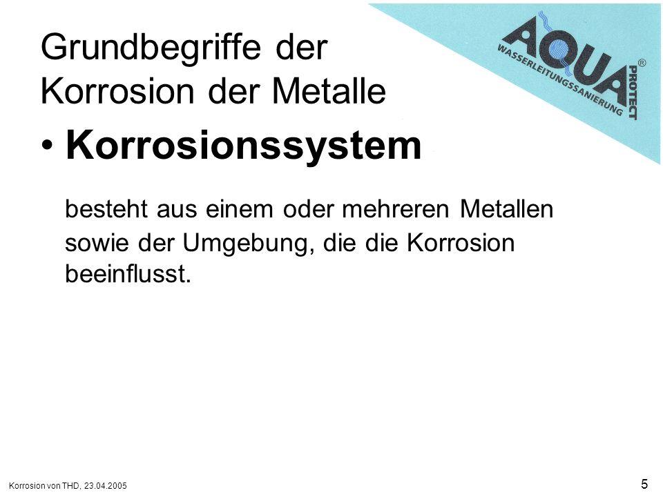 Korrosion von THD, 23.04.2005 5 Grundbegriffe der Korrosion der Metalle Korrosionssystem besteht aus einem oder mehreren Metallen sowie der Umgebung,