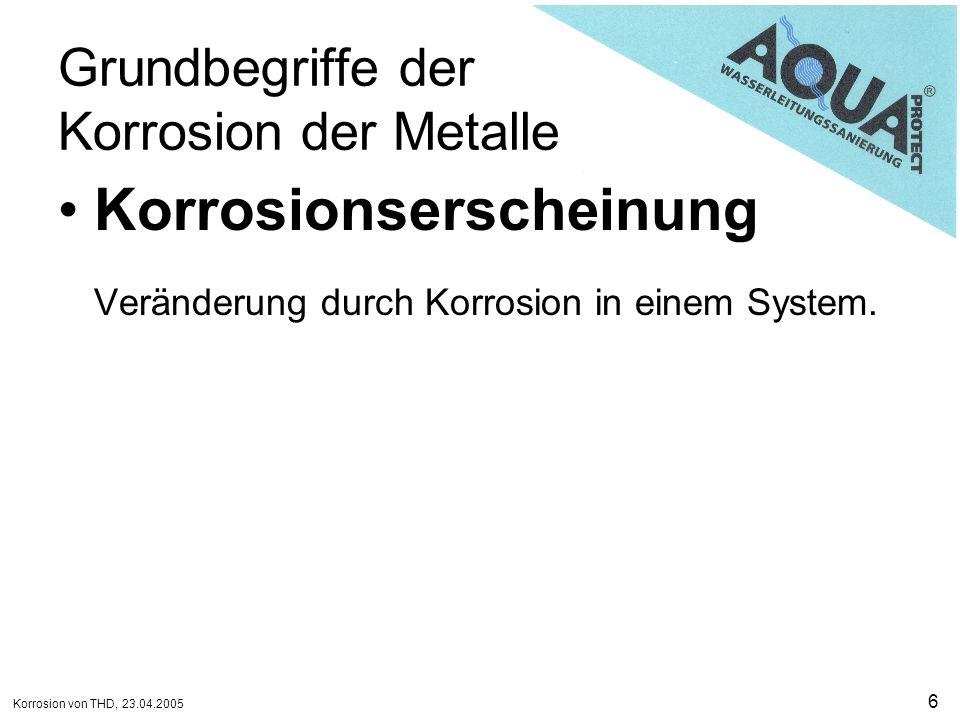 Korrosion von THD, 23.04.2005 7 Grundbegriffe der Korrosion der Metalle Korrosionsschaden Beeinträchtigung der Funktion des Metalls, der Umgebung oder des technischen Systems.