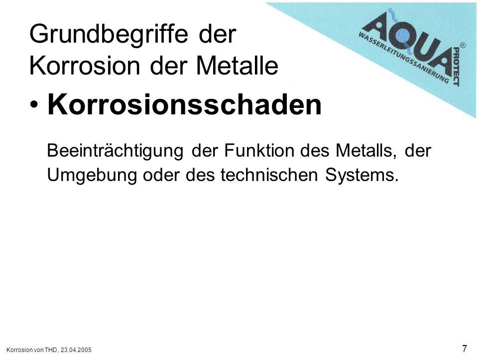 Korrosion von THD, 23.04.2005 7 Grundbegriffe der Korrosion der Metalle Korrosionsschaden Beeinträchtigung der Funktion des Metalls, der Umgebung oder