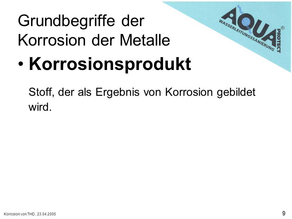 Korrosion von THD, 23.04.2005 10 Grundbegriffe der Korrosion der Metalle Korrosionsschutz Veränderung des Korrosionssystems, dass Korrosionsschäden verringert werden.