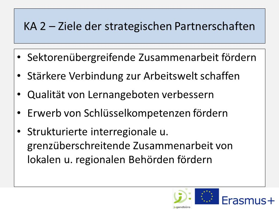 KA 2 – Ziele der strategischen Partnerschaften Sektorenübergreifende Zusammenarbeit fördern Stärkere Verbindung zur Arbeitswelt schaffen Qualität von Lernangeboten verbessern Erwerb von Schlüsselkompetenzen fördern Strukturierte interregionale u.
