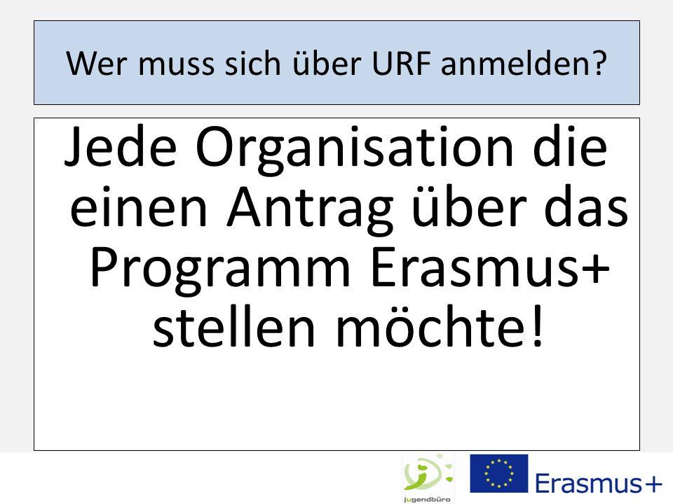 Wer muss sich über URF anmelden? Jede Organisation die einen Antrag über das Programm Erasmus+ stellen möchte!