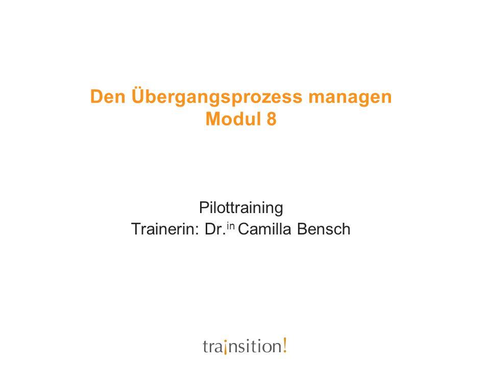 Den Übergangsprozess managen Modul 8 Pilottraining Trainerin: Dr. in Camilla Bensch