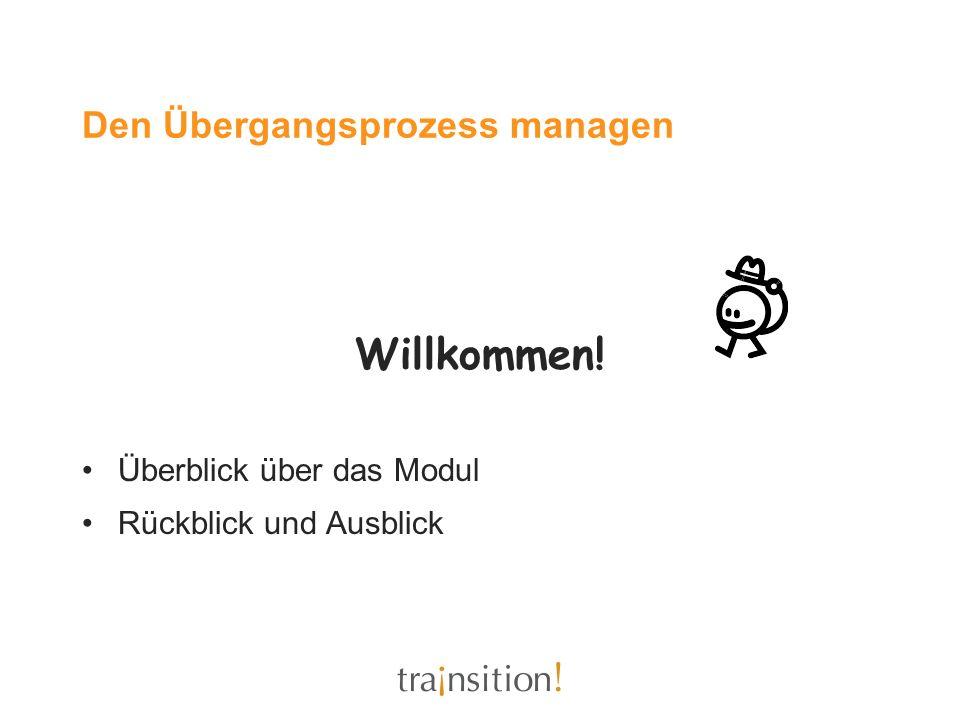 Den Übergangsprozess managen Willkommen! Überblick über das Modul Rückblick und Ausblick
