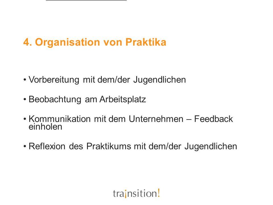 4. Organisation von Praktika Vorbereitung mit dem/der Jugendlichen Beobachtung am Arbeitsplatz Kommunikation mit dem Unternehmen – Feedback einholen R